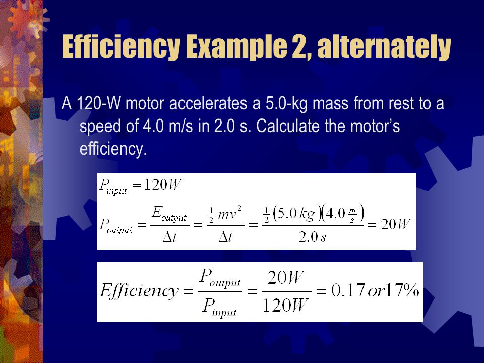 Efficiency Example 2, alternately A 120-W motor accelerates a 5.0-kg mass from rest to a speed of 4.0 m/s in 2.0 s. Calculate the motor's efficiency.