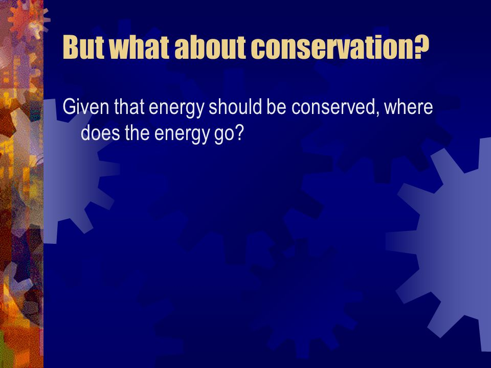 But what about conservation? Given that energy should be conserved, where does the energy go?