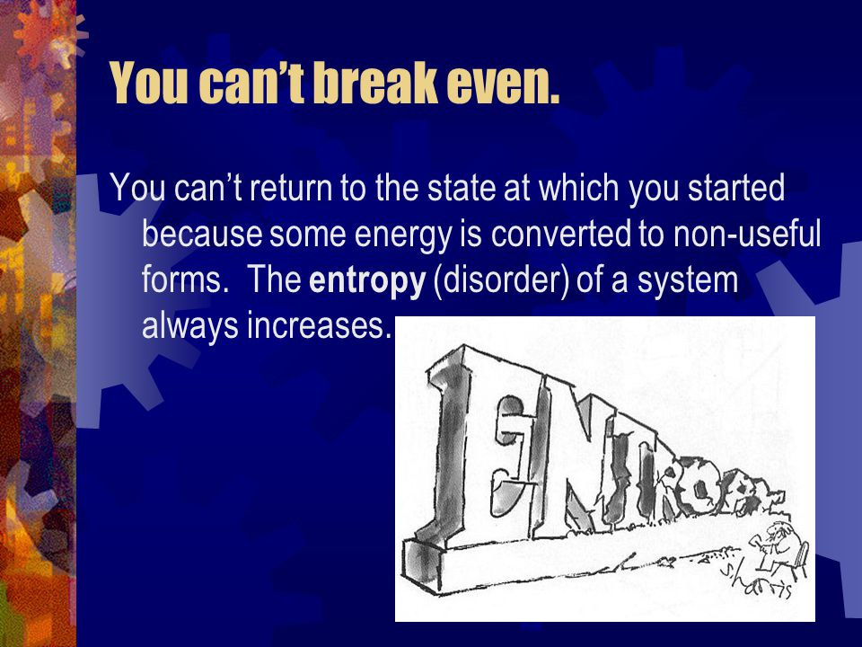 You can't break even. You can't return to the state at which you started because some energy is converted to non-useful forms. The entropy (disorder)