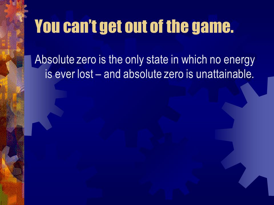 You can't get out of the game. Absolute zero is the only state in which no energy is ever lost – and absolute zero is unattainable.