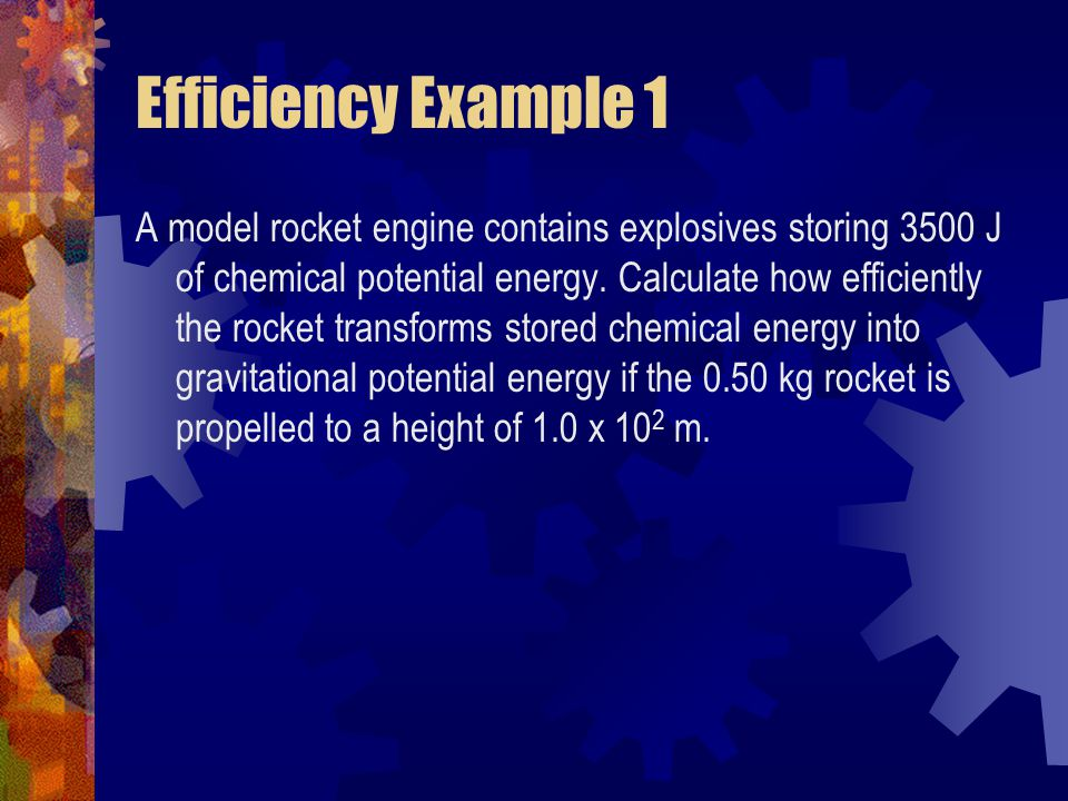 Efficiency Example 1 A model rocket engine contains explosives storing 3500 J of chemical potential energy. Calculate how efficiently the rocket trans