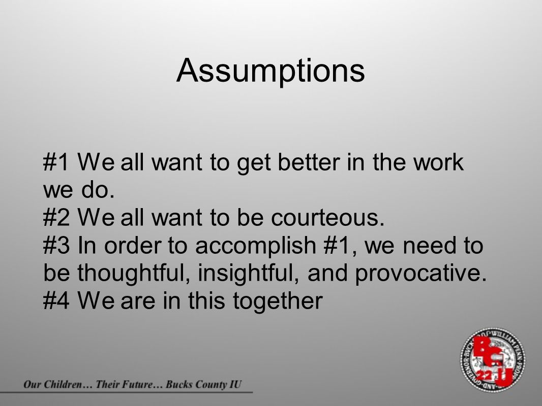 Assumptions #1 We all want to get better in the work we do. #2 We all want to be courteous. #3 In order to accomplish #1, we need to be thoughtful, in