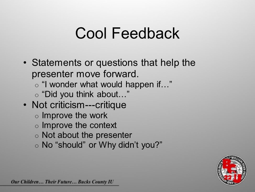 "Cool Feedback Statements or questions that help the presenter move forward. o ""I wonder what would happen if…"" o ""Did you think about…"" Not criticism-"