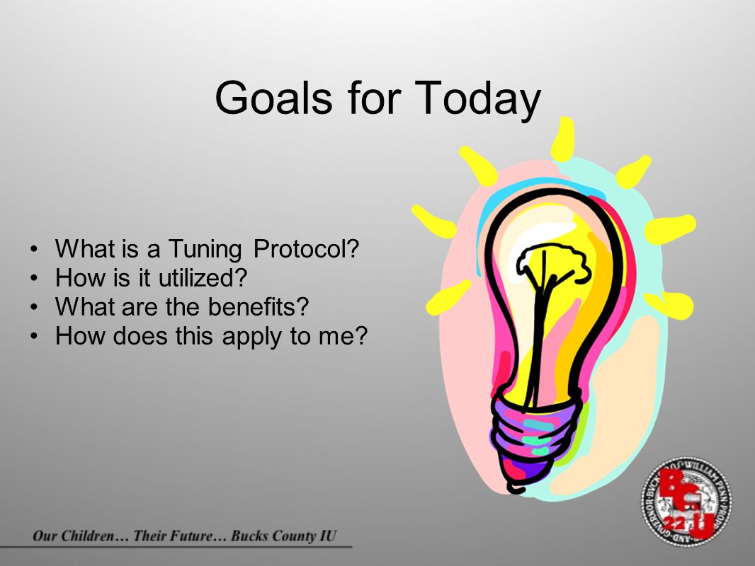 Goals for Today What is a Tuning Protocol? How is it utilized? What are the benefits? How does this apply to me?