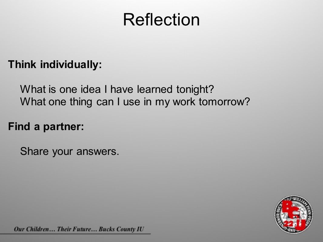 Reflection Think individually: What is one idea I have learned tonight? What one thing can I use in my work tomorrow? Find a partner: Share your answe