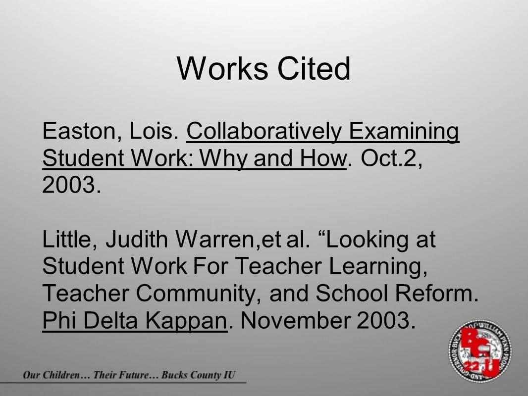 "Works Cited Easton, Lois. Collaboratively Examining Student Work: Why and How. Oct.2, 2003. Little, Judith Warren,et al. ""Looking at Student Work For"
