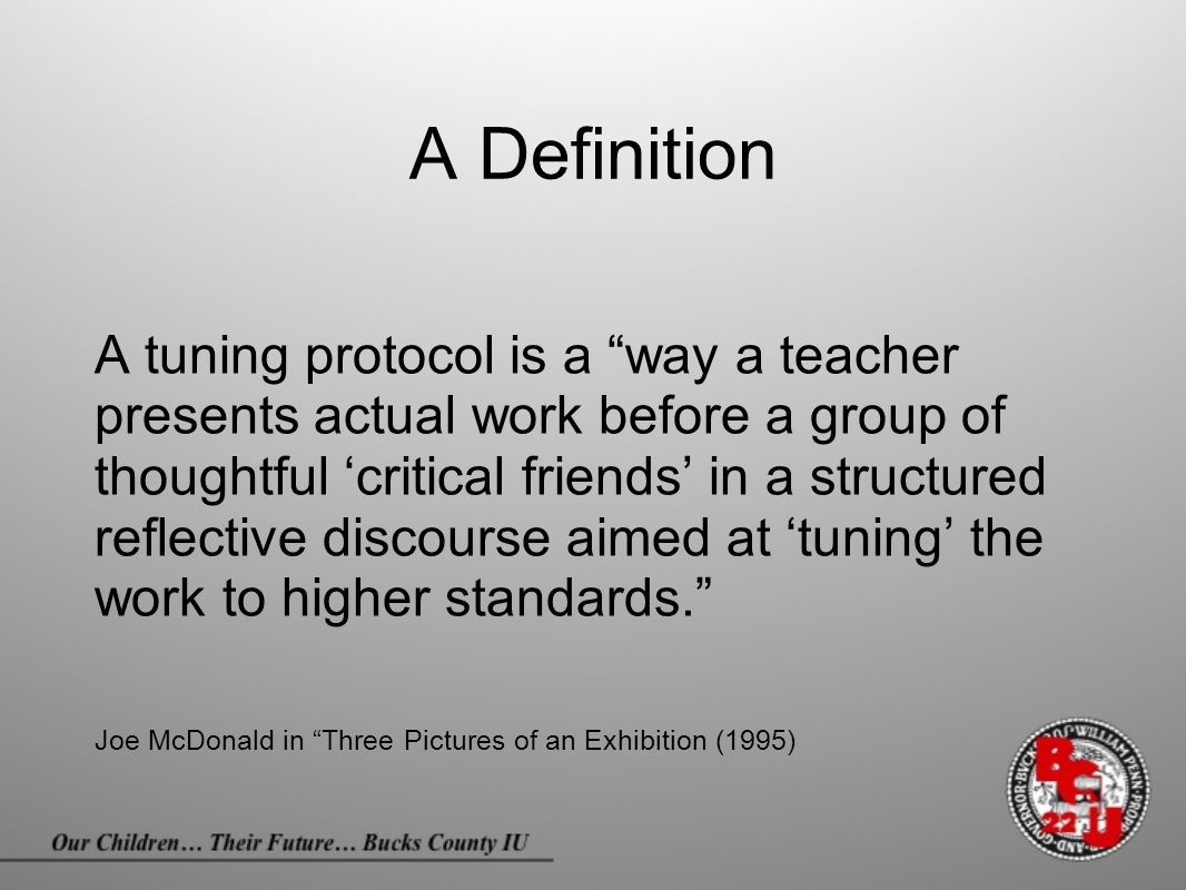 "A Definition A tuning protocol is a ""way a teacher presents actual work before a group of thoughtful 'critical friends' in a structured reflective dis"