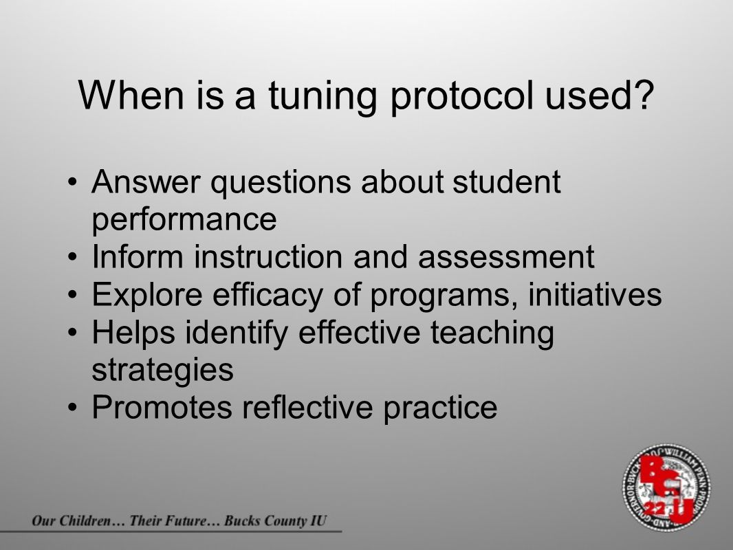 When is a tuning protocol used? Answer questions about student performance Inform instruction and assessment Explore efficacy of programs, initiatives