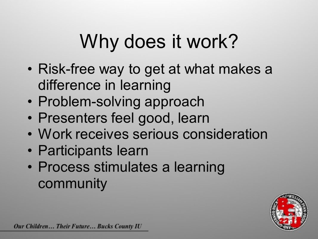 Why does it work? Risk-free way to get at what makes a difference in learning Problem-solving approach Presenters feel good, learn Work receives serio