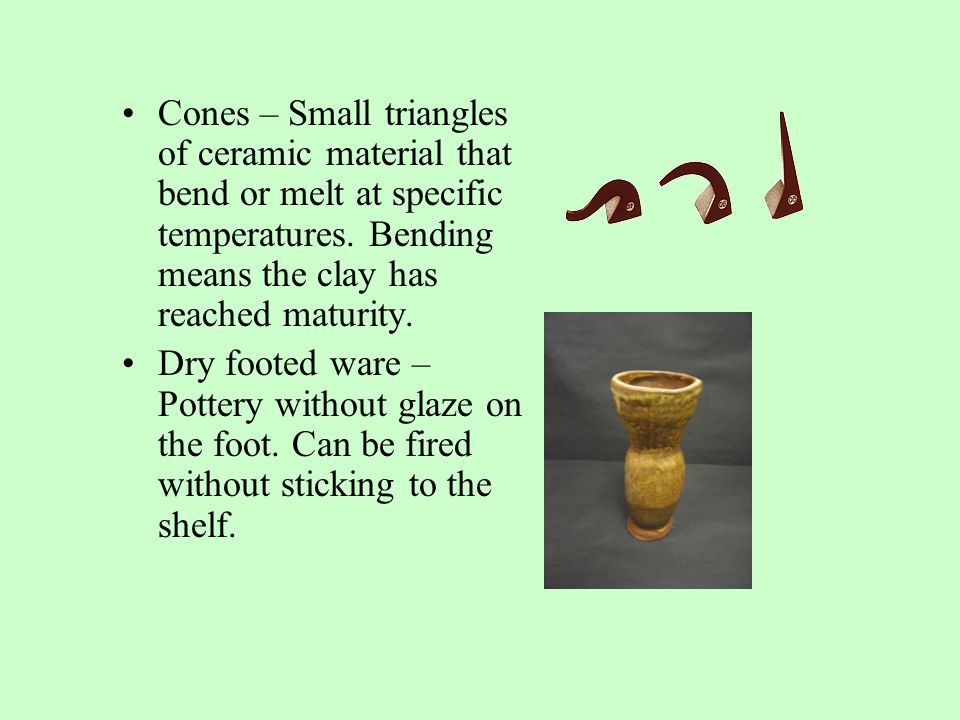 Cones – Small triangles of ceramic material that bend or melt at specific temperatures.