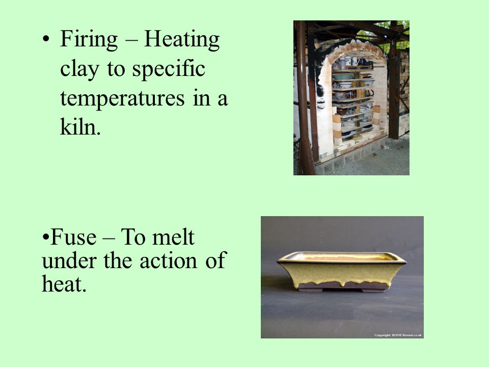 Firing – Heating clay to specific temperatures in a kiln. Fuse – To melt under the action of heat.