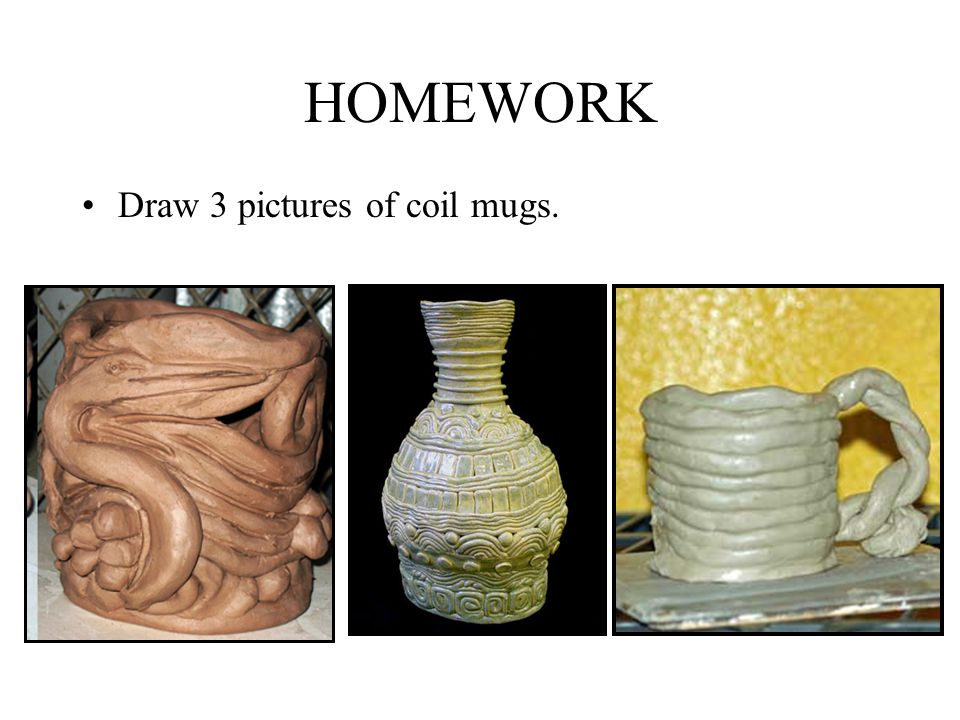 HOMEWORK Draw 3 pictures of coil mugs.