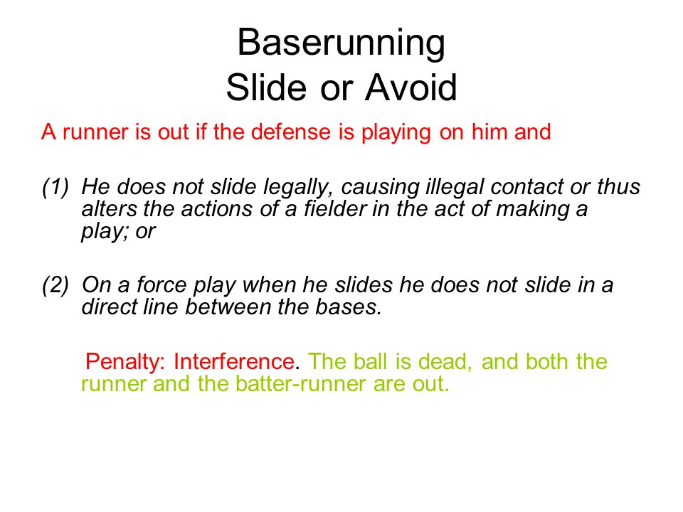 Baserunning Slide or Avoid Note 1: A runner on a force play may slide away from the fielder to avoid interference.