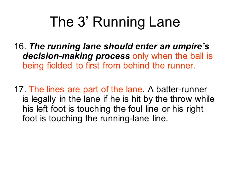The 3' Running Lane 16. The running lane should enter an umpire's decision-making process only when the ball is being fielded to first from behind the
