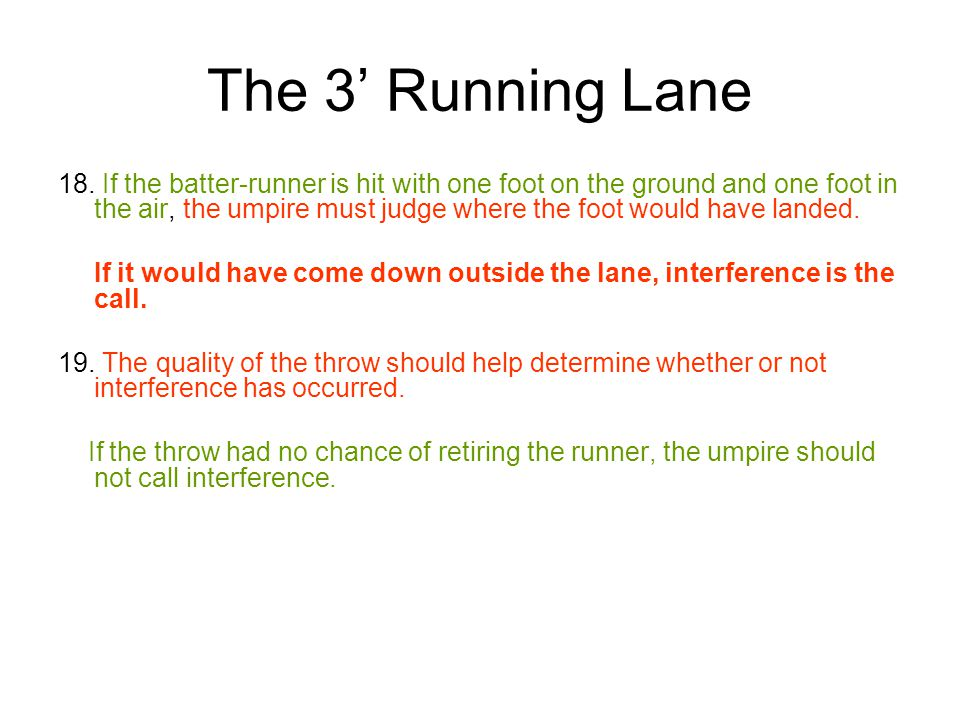 The 3' Running Lane 18. If the batter-runner is hit with one foot on the ground and one foot in the air, the umpire must judge where the foot would ha