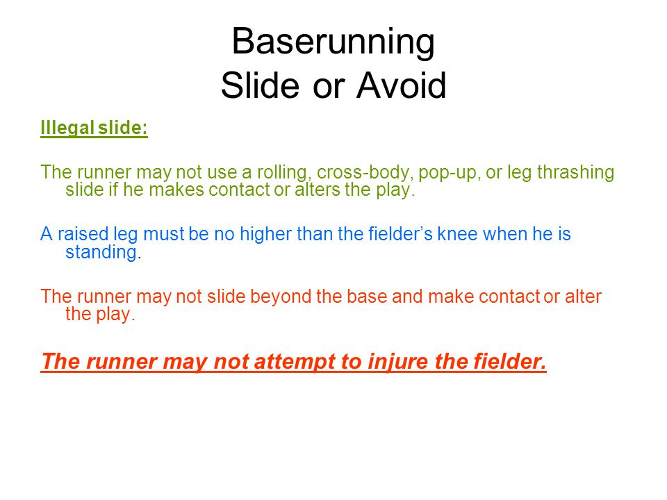 Baserunning Slide or Avoid Illegal slide: The runner may not use a rolling, cross-body, pop-up, or leg thrashing slide if he makes contact or alters the play.