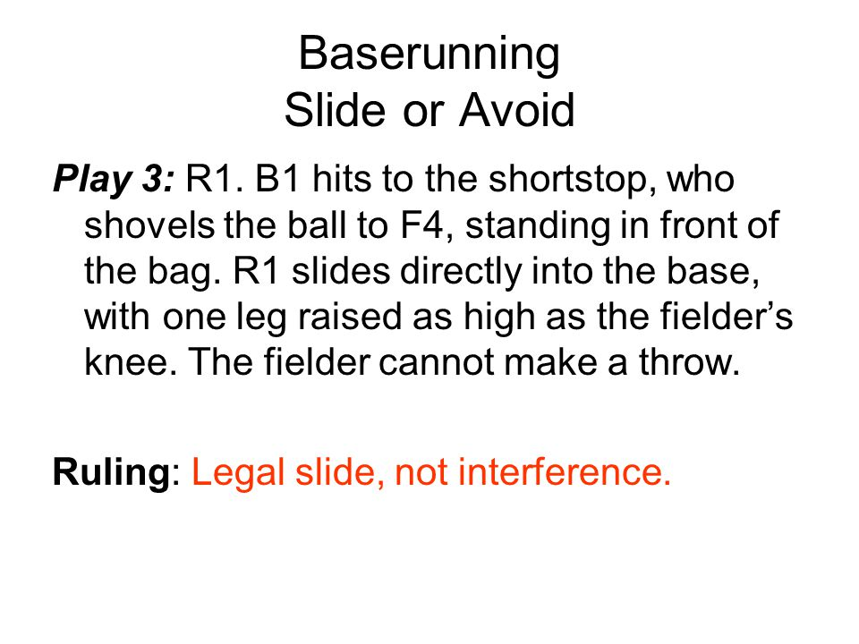Baserunning Slide or Avoid Play 3: R1. B1 hits to the shortstop, who shovels the ball to F4, standing in front of the bag. R1 slides directly into the