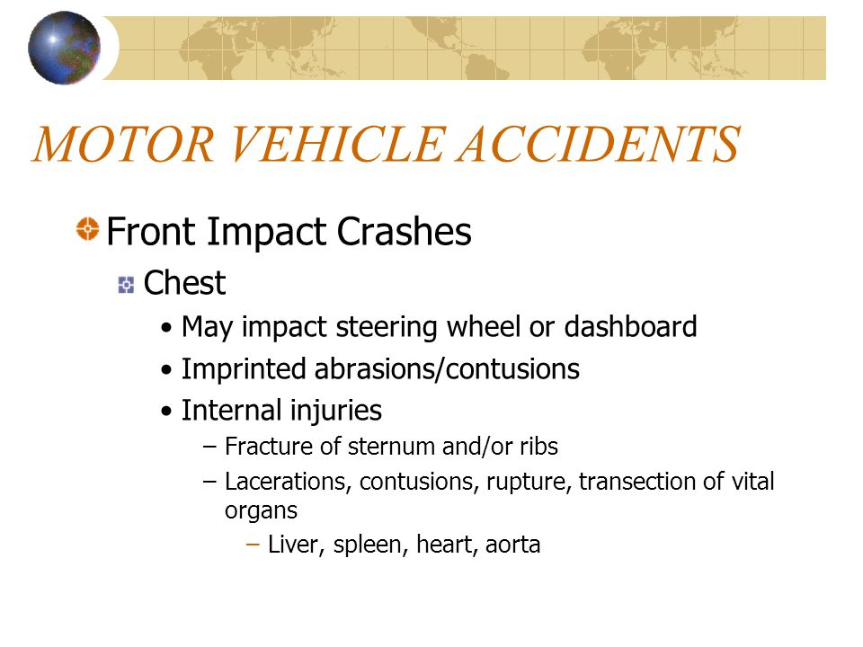 MOTOR VEHICLE ACCIDENTS Front Impact Crashes Chest May impact steering wheel or dashboard Imprinted abrasions/contusions Internal injuries –Fracture of sternum and/or ribs –Lacerations, contusions, rupture, transection of vital organs –Liver, spleen, heart, aorta