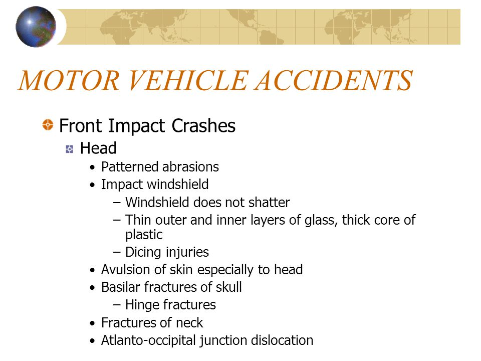 MOTOR VEHICLE ACCIDENTS Front Impact Crashes Head Patterned abrasions Impact windshield –Windshield does not shatter –Thin outer and inner layers of glass, thick core of plastic –Dicing injuries Avulsion of skin especially to head Basilar fractures of skull –Hinge fractures Fractures of neck Atlanto-occipital junction dislocation