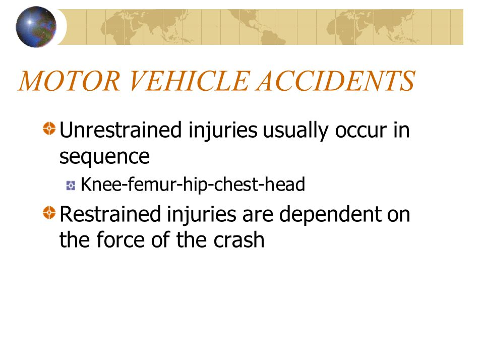Unrestrained injuries usually occur in sequence Knee-femur-hip-chest-head Restrained injuries are dependent on the force of the crash