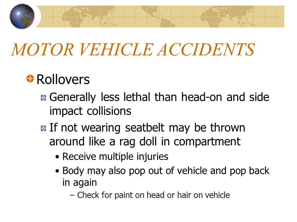 MOTOR VEHICLE ACCIDENTS Rollovers Generally less lethal than head-on and side impact collisions If not wearing seatbelt may be thrown around like a ra