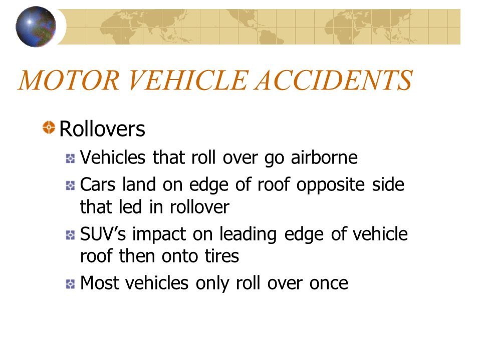MOTOR VEHICLE ACCIDENTS Rollovers Vehicles that roll over go airborne Cars land on edge of roof opposite side that led in rollover SUV's impact on leading edge of vehicle roof then onto tires Most vehicles only roll over once
