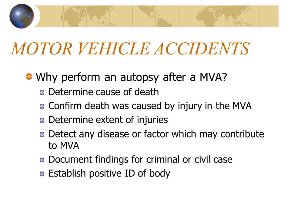 MOTOR VEHICLE ACCIDENTS Why perform an autopsy after a MVA.