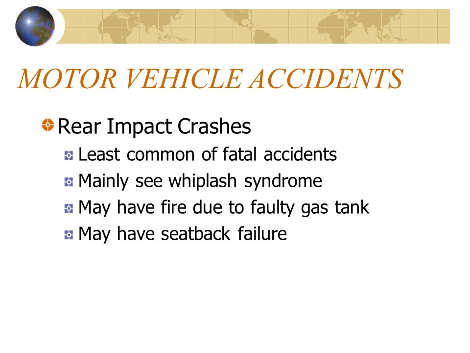 MOTOR VEHICLE ACCIDENTS Rear Impact Crashes Least common of fatal accidents Mainly see whiplash syndrome May have fire due to faulty gas tank May have