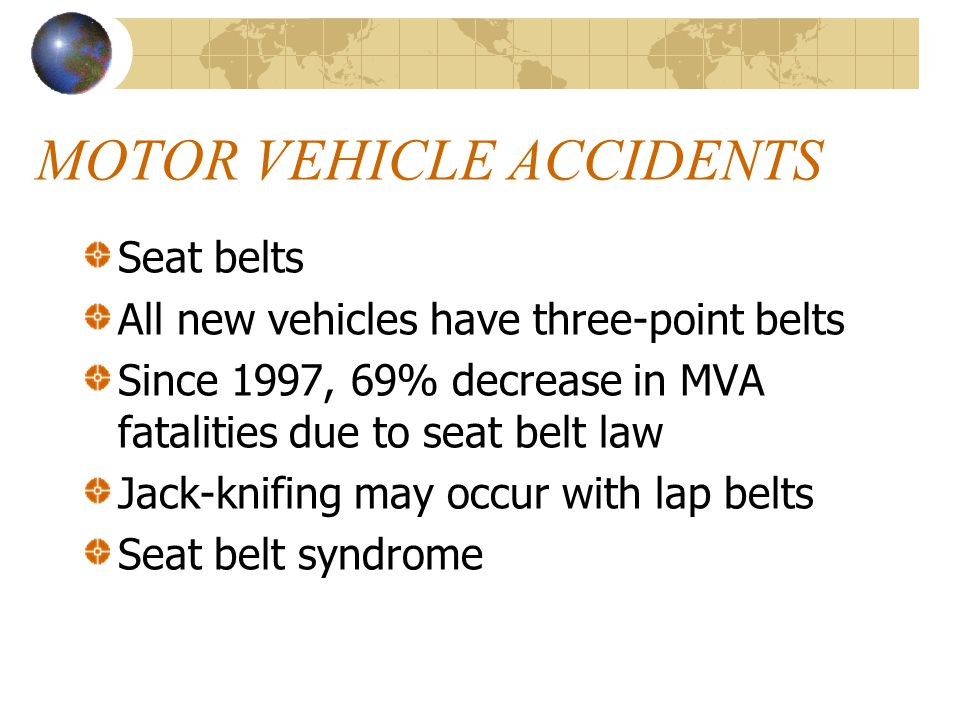 MOTOR VEHICLE ACCIDENTS Seat belts All new vehicles have three-point belts Since 1997, 69% decrease in MVA fatalities due to seat belt law Jack-knifing may occur with lap belts Seat belt syndrome
