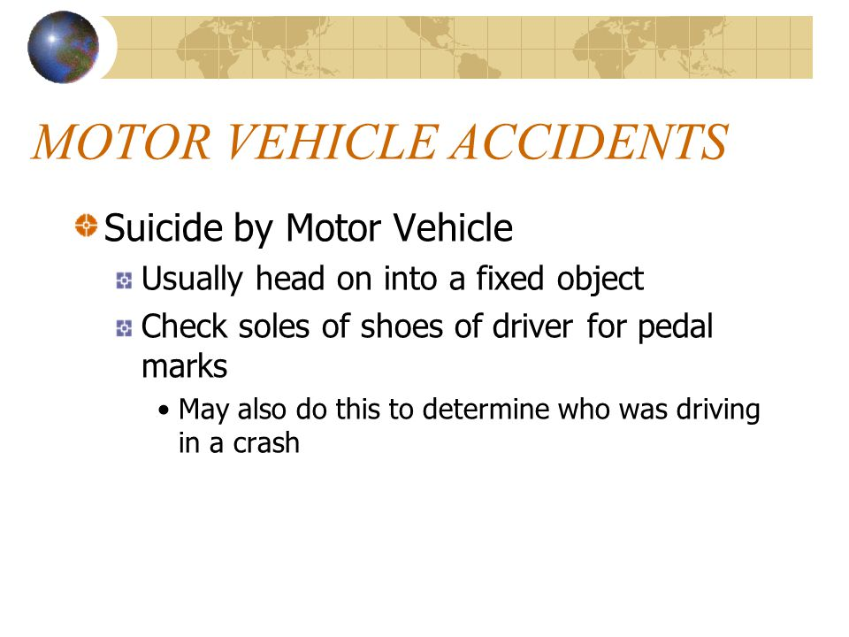 MOTOR VEHICLE ACCIDENTS Suicide by Motor Vehicle Usually head on into a fixed object Check soles of shoes of driver for pedal marks May also do this to determine who was driving in a crash