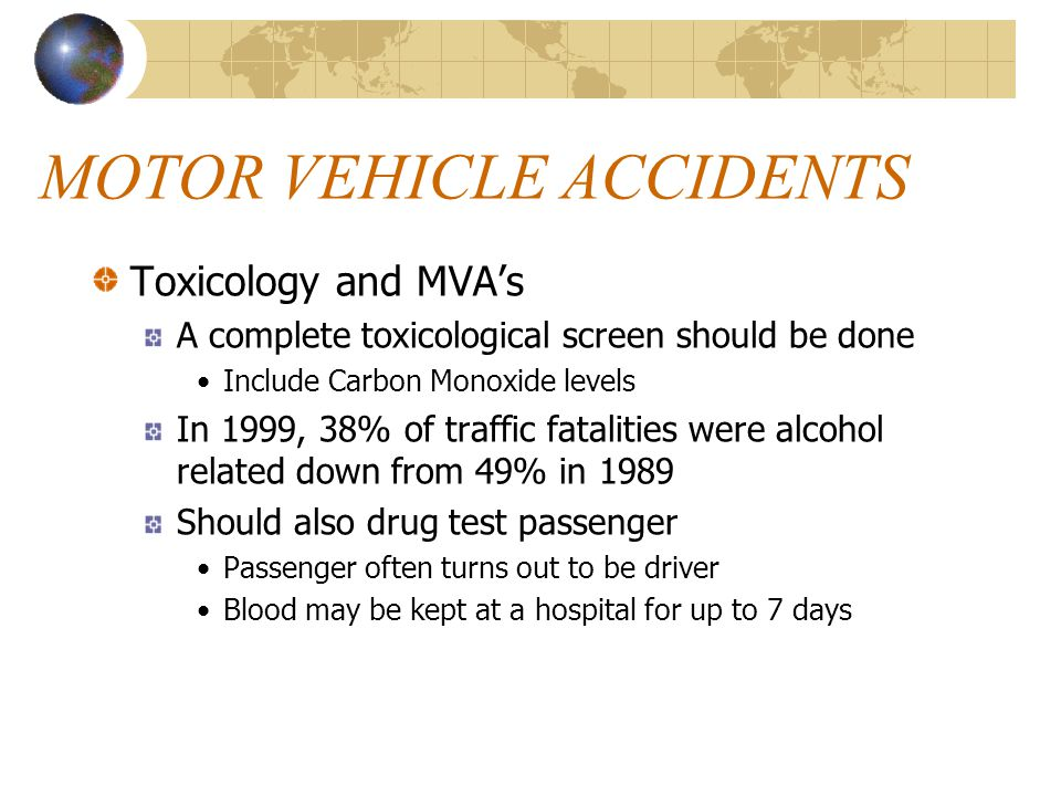 MOTOR VEHICLE ACCIDENTS Toxicology and MVA's A complete toxicological screen should be done Include Carbon Monoxide levels In 1999, 38% of traffic fat