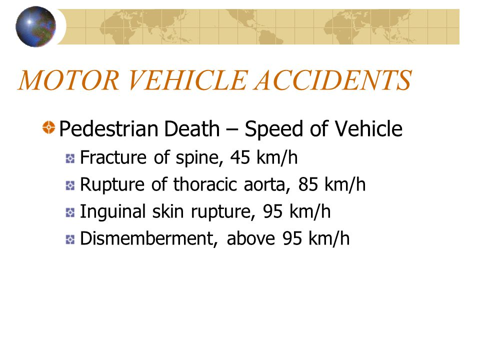 MOTOR VEHICLE ACCIDENTS Pedestrian Death – Speed of Vehicle Fracture of spine, 45 km/h Rupture of thoracic aorta, 85 km/h Inguinal skin rupture, 95 km