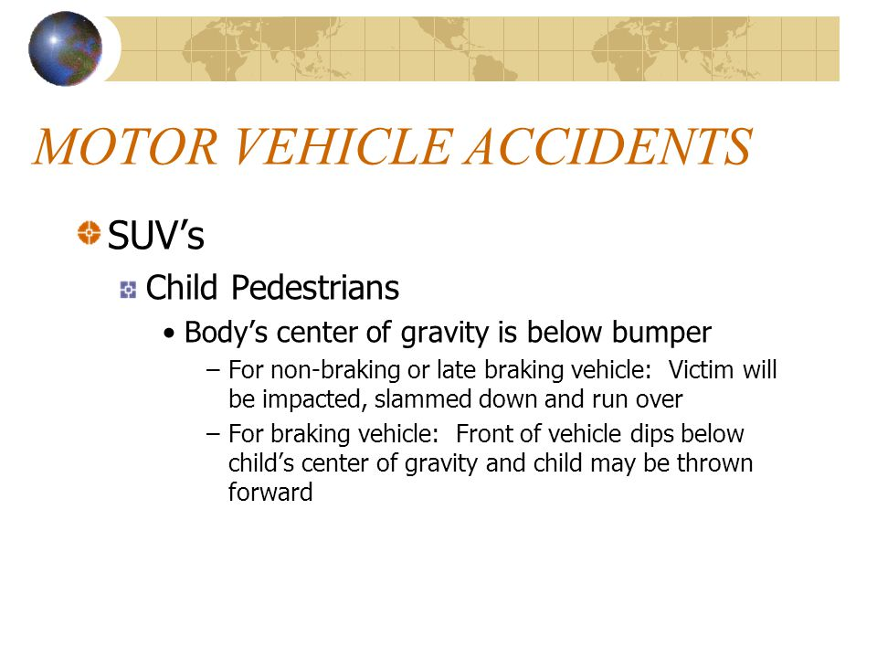 MOTOR VEHICLE ACCIDENTS SUV's Child Pedestrians Body's center of gravity is below bumper –For non-braking or late braking vehicle: Victim will be impa