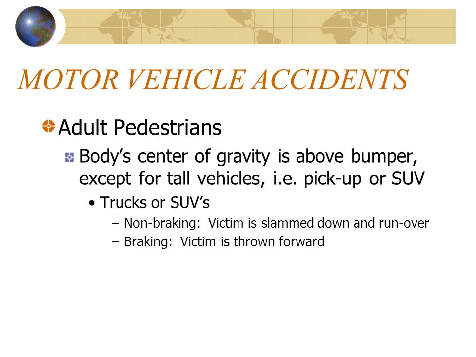 MOTOR VEHICLE ACCIDENTS Adult Pedestrians Body's center of gravity is above bumper, except for tall vehicles, i.e. pick-up or SUV Trucks or SUV's –Non
