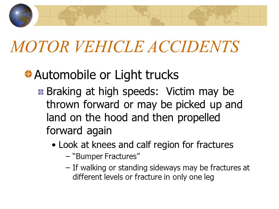 MOTOR VEHICLE ACCIDENTS Automobile or Light trucks Braking at high speeds: Victim may be thrown forward or may be picked up and land on the hood and t