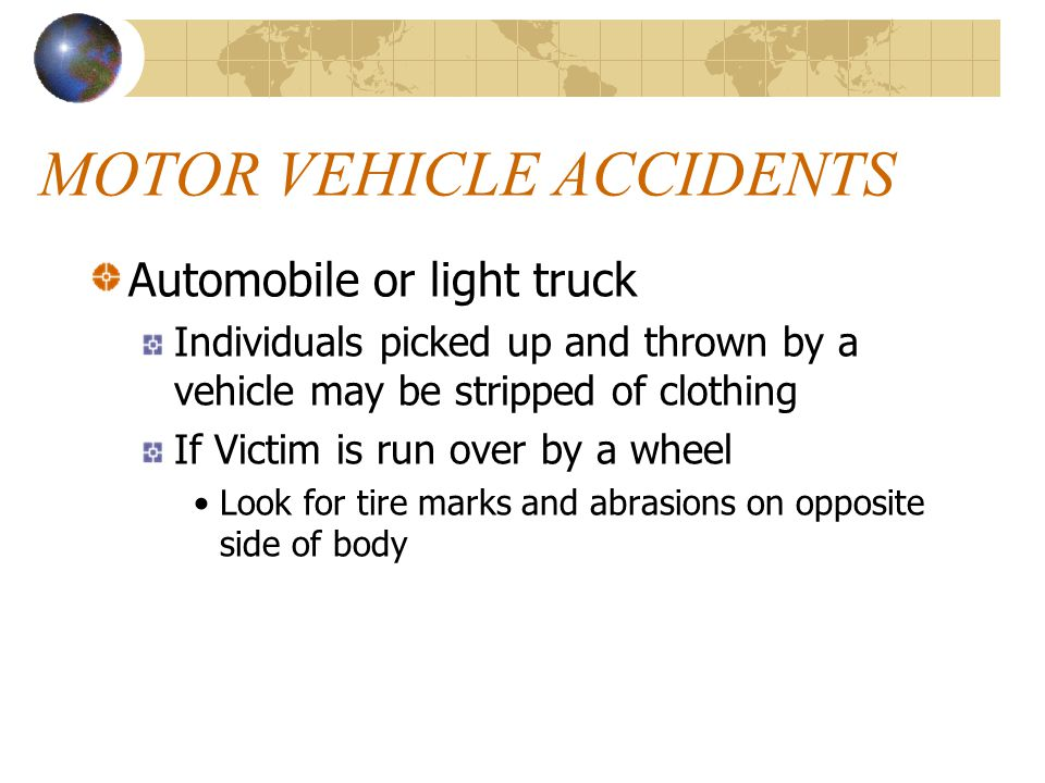 MOTOR VEHICLE ACCIDENTS Automobile or light truck Individuals picked up and thrown by a vehicle may be stripped of clothing If Victim is run over by a wheel Look for tire marks and abrasions on opposite side of body