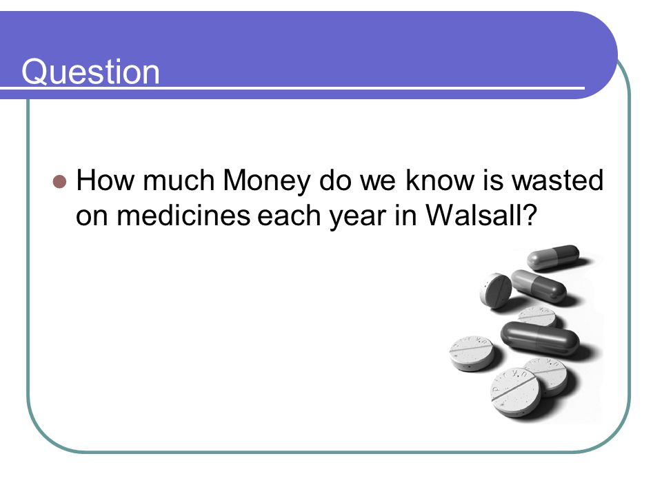 Question How much Money do we know is wasted on medicines each year in Walsall