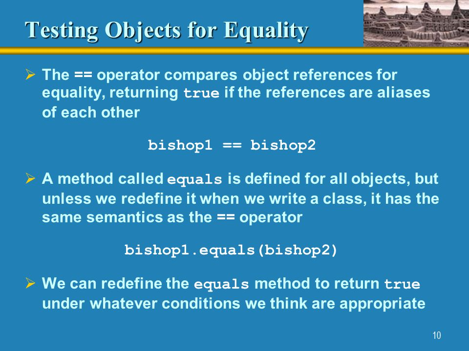 10 Testing Objects for Equality  The == operator compares object references for equality, returning true if the references are aliases of each other bishop1 == bishop2  A method called equals is defined for all objects, but unless we redefine it when we write a class, it has the same semantics as the == operator bishop1.equals(bishop2)  We can redefine the equals method to return true under whatever conditions we think are appropriate