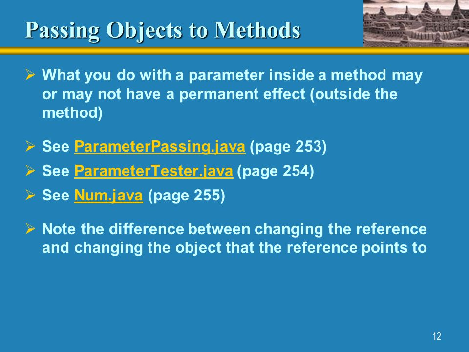 12 Passing Objects to Methods  What you do with a parameter inside a method may or may not have a permanent effect (outside the method)  See ParameterPassing.java (page 253)ParameterPassing.java  See ParameterTester.java (page 254)ParameterTester.java  See Num.java (page 255)Num.java  Note the difference between changing the reference and changing the object that the reference points to