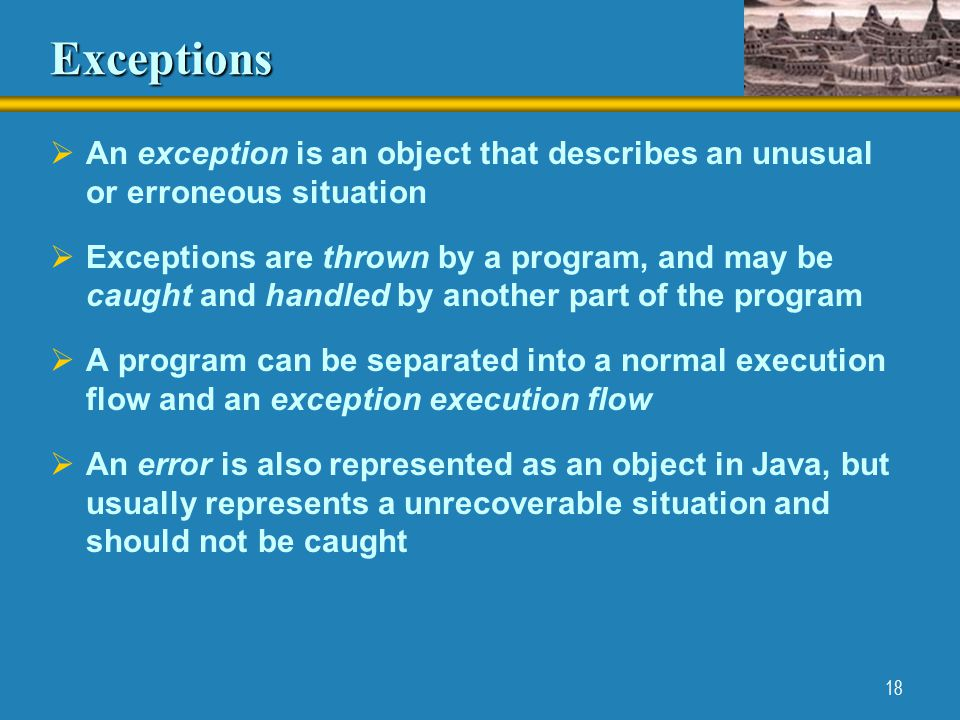 18 Exceptions  An exception is an object that describes an unusual or erroneous situation  Exceptions are thrown by a program, and may be caught and handled by another part of the program  A program can be separated into a normal execution flow and an exception execution flow  An error is also represented as an object in Java, but usually represents a unrecoverable situation and should not be caught