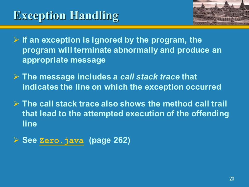 20 Exception Handling  If an exception is ignored by the program, the program will terminate abnormally and produce an appropriate message  The message includes a call stack trace that indicates the line on which the exception occurred  The call stack trace also shows the method call trail that lead to the attempted execution of the offending line  See Zero.java (page 262) Zero.java