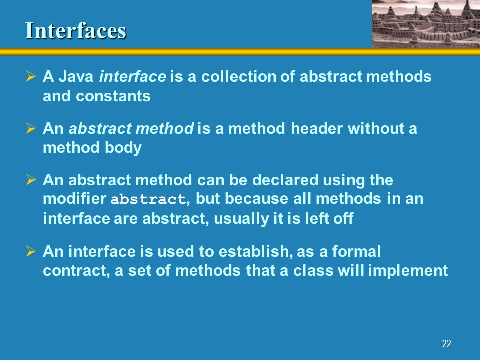 22 Interfaces  A Java interface is a collection of abstract methods and constants  An abstract method is a method header without a method body  An abstract method can be declared using the modifier abstract, but because all methods in an interface are abstract, usually it is left off  An interface is used to establish, as a formal contract, a set of methods that a class will implement