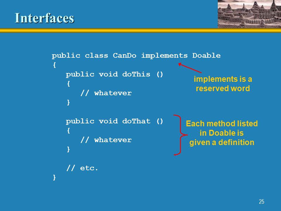 25 Interfaces public class CanDo implements Doable { public void doThis () { // whatever } public void doThat () { // whatever } // etc.