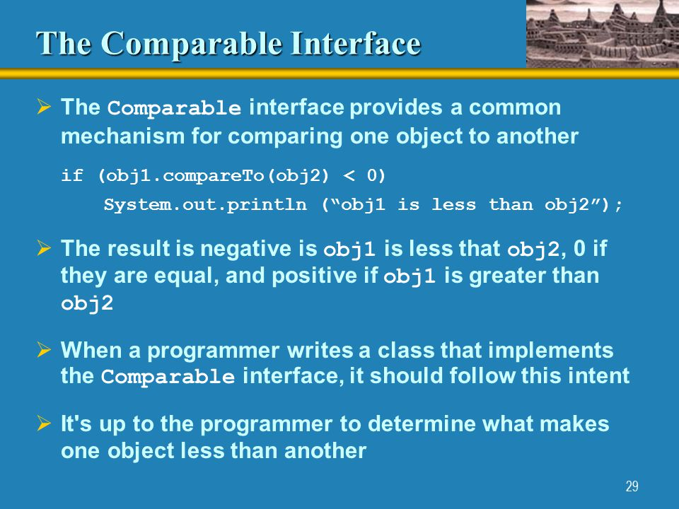 29 The Comparable Interface  The Comparable interface provides a common mechanism for comparing one object to another if (obj1.compareTo(obj2) < 0) System.out.println ( obj1 is less than obj2 );  The result is negative is obj1 is less that obj2, 0 if they are equal, and positive if obj1 is greater than obj2  When a programmer writes a class that implements the Comparable interface, it should follow this intent  It s up to the programmer to determine what makes one object less than another
