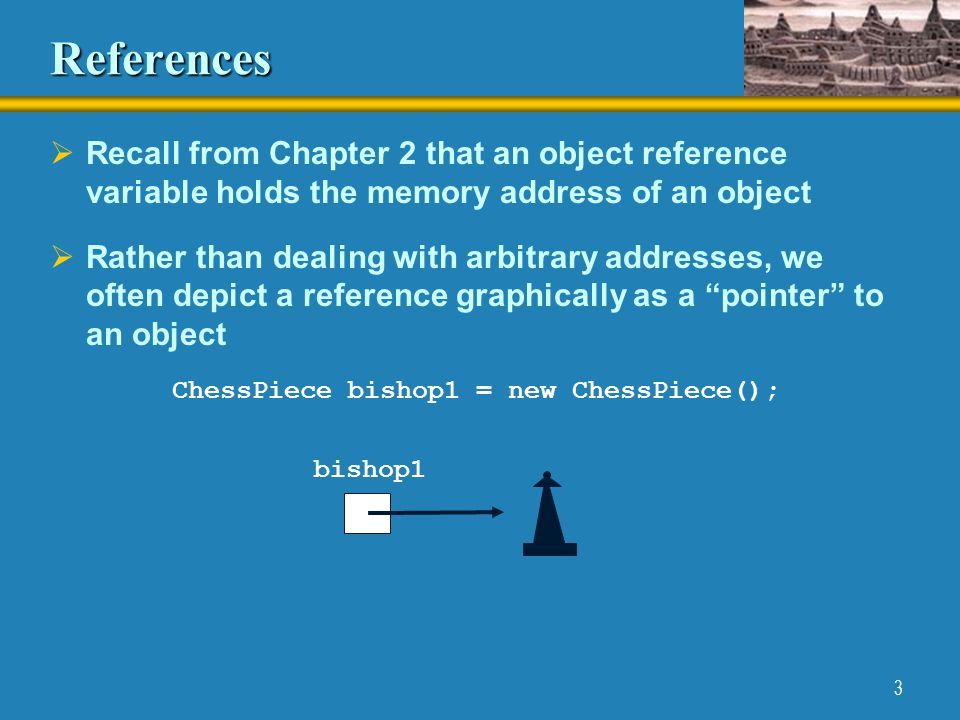 3 References  Recall from Chapter 2 that an object reference variable holds the memory address of an object  Rather than dealing with arbitrary addresses, we often depict a reference graphically as a pointer to an object ChessPiece bishop1 = new ChessPiece(); bishop1