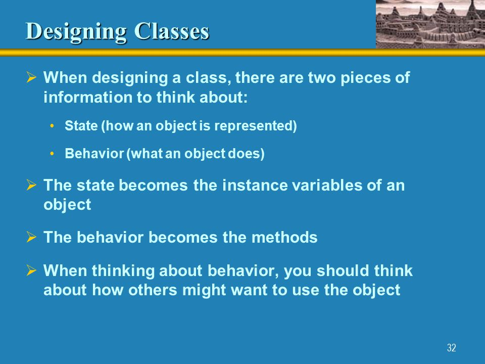 32 Designing Classes  When designing a class, there are two pieces of information to think about: State (how an object is represented) Behavior (what an object does)  The state becomes the instance variables of an object  The behavior becomes the methods  When thinking about behavior, you should think about how others might want to use the object