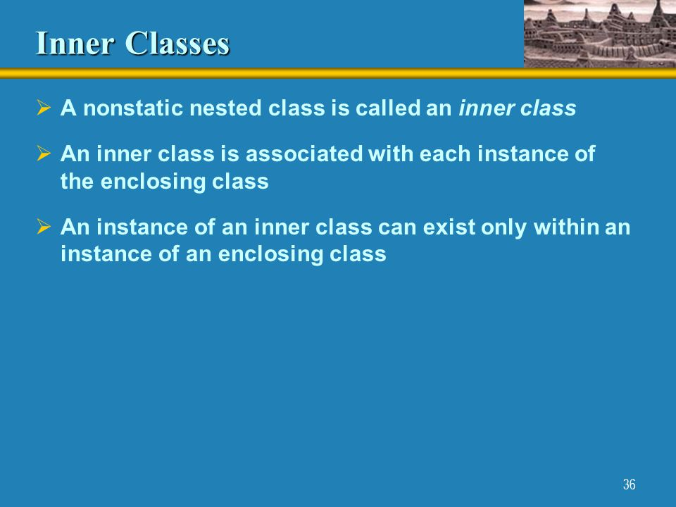 36 Inner Classes  A nonstatic nested class is called an inner class  An inner class is associated with each instance of the enclosing class  An instance of an inner class can exist only within an instance of an enclosing class