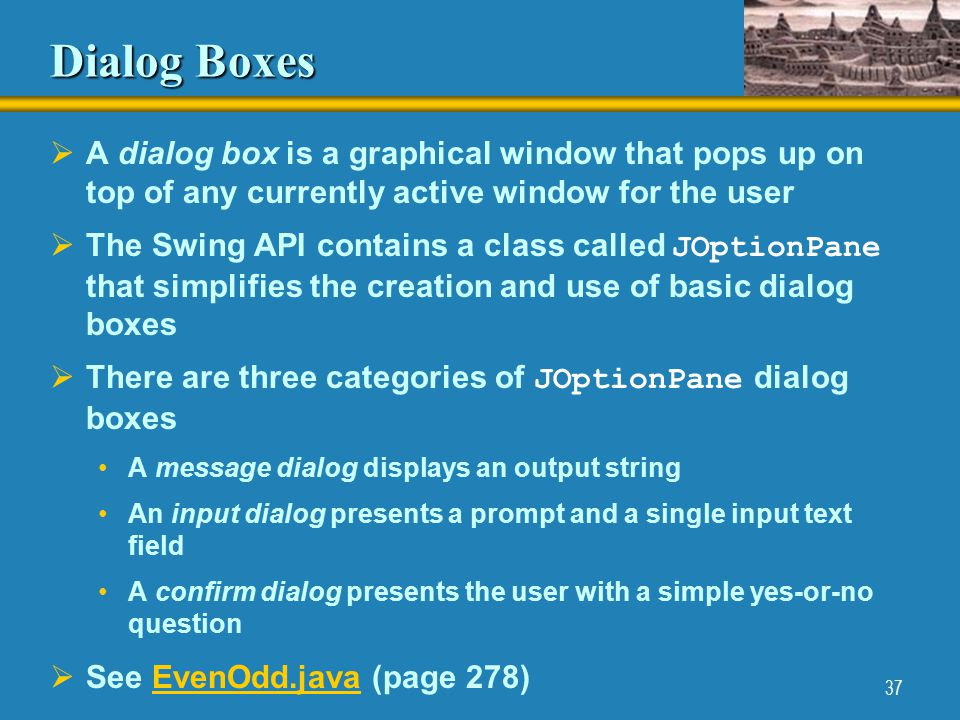 37 Dialog Boxes  A dialog box is a graphical window that pops up on top of any currently active window for the user  The Swing API contains a class called JOptionPane that simplifies the creation and use of basic dialog boxes  There are three categories of JOptionPane dialog boxes A message dialog displays an output string An input dialog presents a prompt and a single input text field A confirm dialog presents the user with a simple yes-or-no question  See EvenOdd.java (page 278)EvenOdd.java
