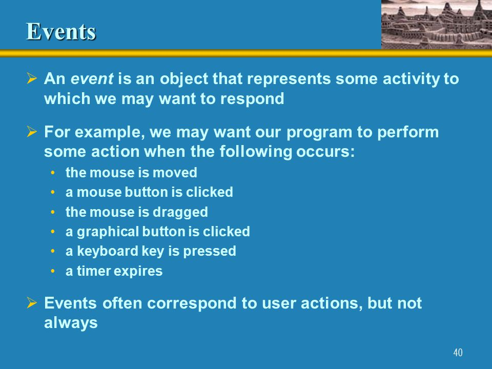 40 Events  An event is an object that represents some activity to which we may want to respond  For example, we may want our program to perform some action when the following occurs: the mouse is moved a mouse button is clicked the mouse is dragged a graphical button is clicked a keyboard key is pressed a timer expires  Events often correspond to user actions, but not always