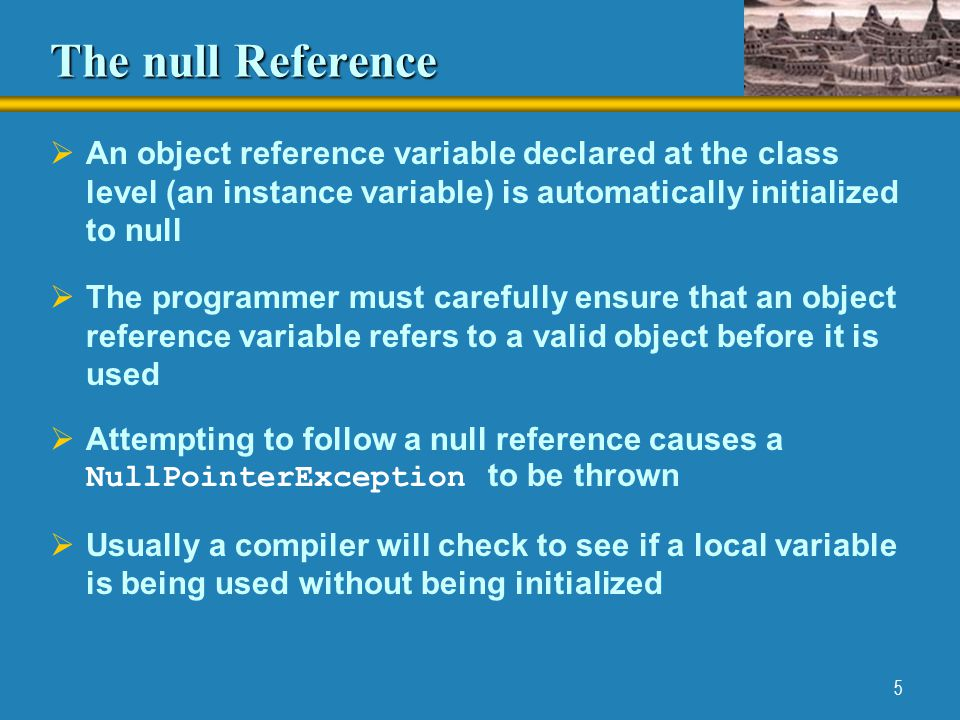 5 The null Reference  An object reference variable declared at the class level (an instance variable) is automatically initialized to null  The programmer must carefully ensure that an object reference variable refers to a valid object before it is used  Attempting to follow a null reference causes a NullPointerException to be thrown  Usually a compiler will check to see if a local variable is being used without being initialized